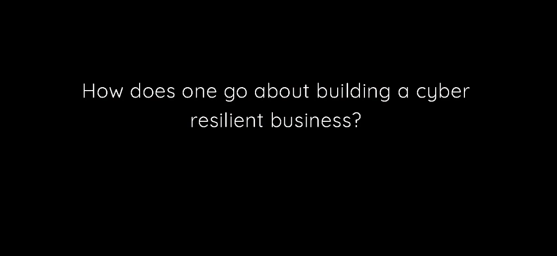 How does one build a truly cyber-resilient business?